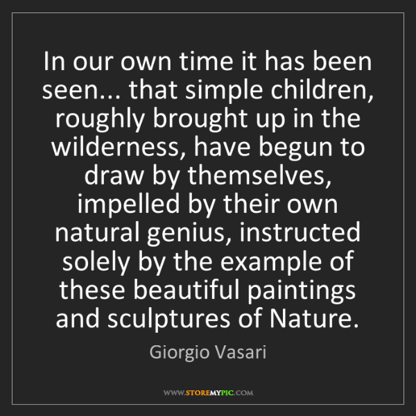 Giorgio Vasari: In our own time it has been seen... that simple children,...