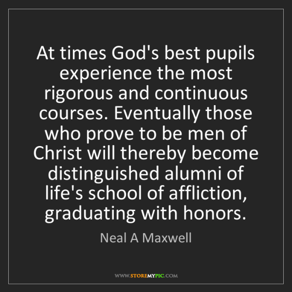 Neal A Maxwell: At times God's best pupils experience the most rigorous...