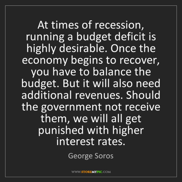 George Soros: At times of recession, running a budget deficit is highly...