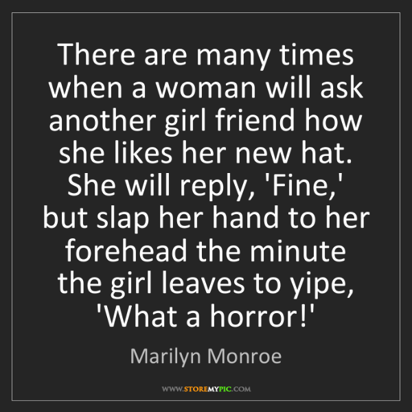 Marilyn Monroe: There are many times when a woman will ask another girl...