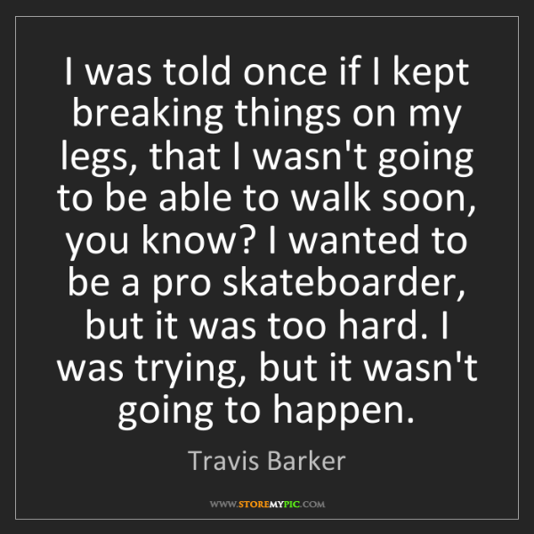 Travis Barker: I was told once if I kept breaking things on my legs,...