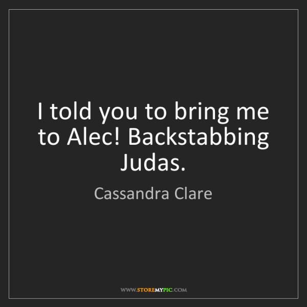 Cassandra Clare: I told you to bring me to Alec! Backstabbing Judas.