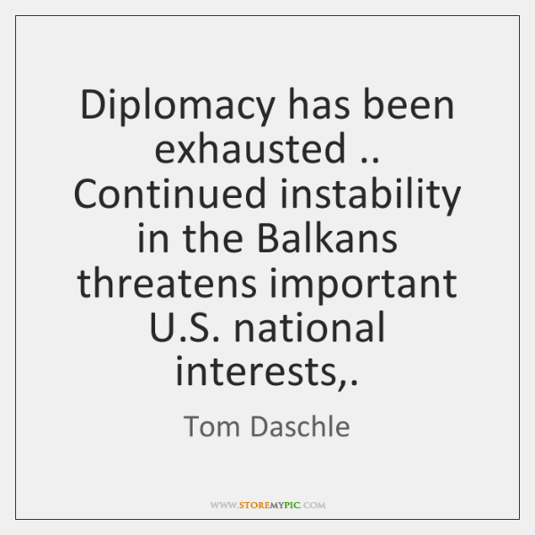 Diplomacy has been exhausted .. Continued instability in the Balkans threatens important U....