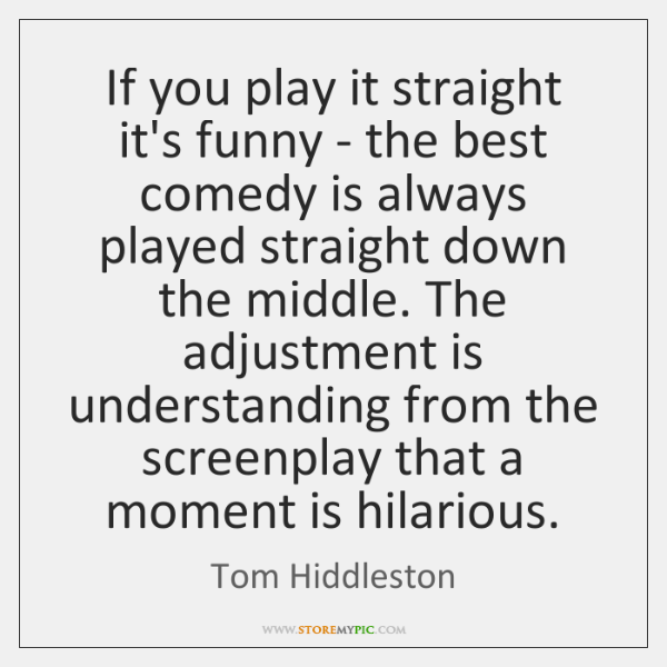 If you play it straight it's funny - the best comedy is ...