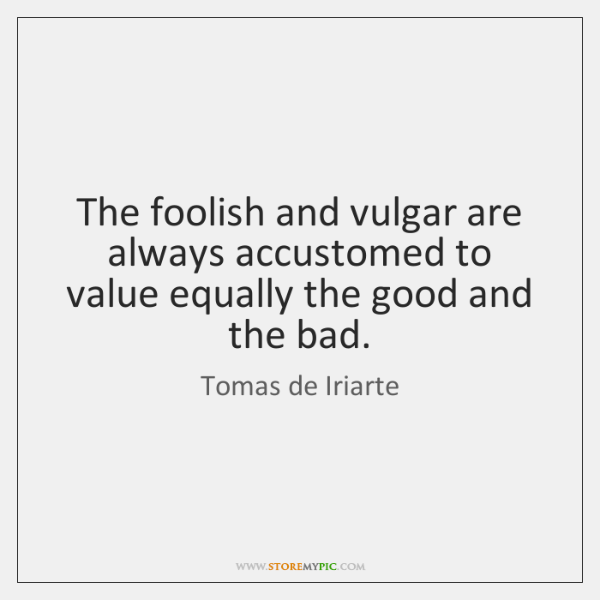 The foolish and vulgar are always accustomed to value equally the good ...