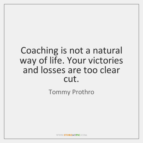 Coaching is not a natural way of life. Your victories and losses ...
