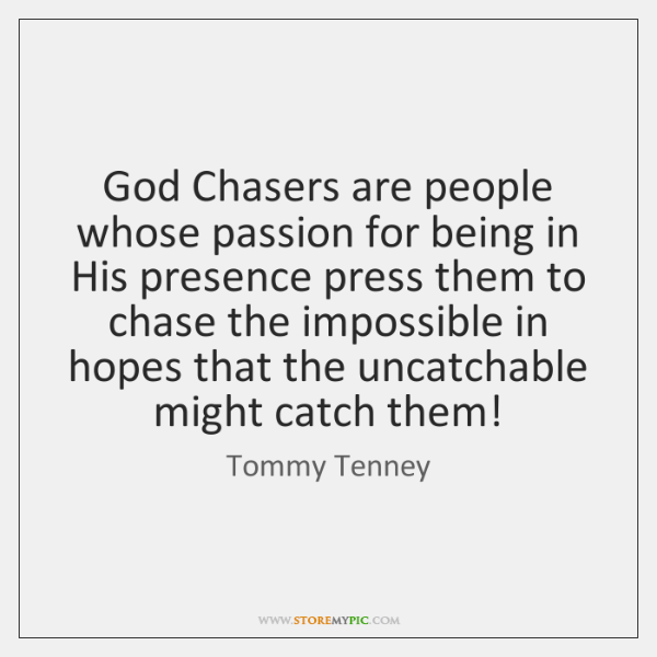 God Chasers are people whose passion for being in His presence press ...
