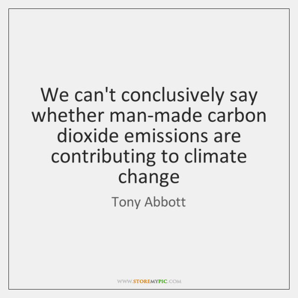 We can't conclusively say whether man-made carbon dioxide emissions are contributing to ...