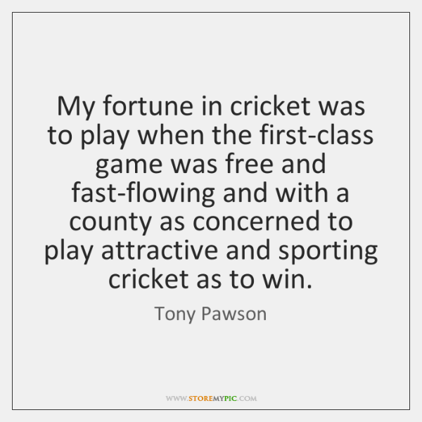 My fortune in cricket was to play when the first-class game was ...
