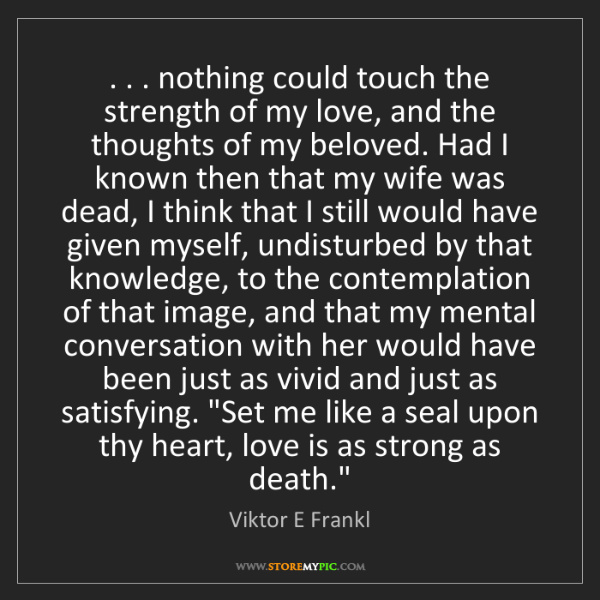 Viktor E Frankl: . . . nothing could touch the strength of my love, and...