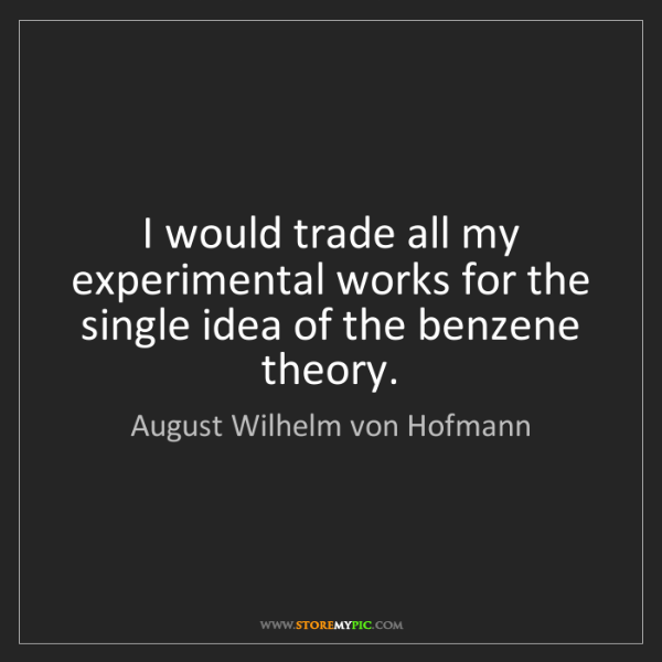 August Wilhelm von Hofmann: I would trade all my experimental works for the single...