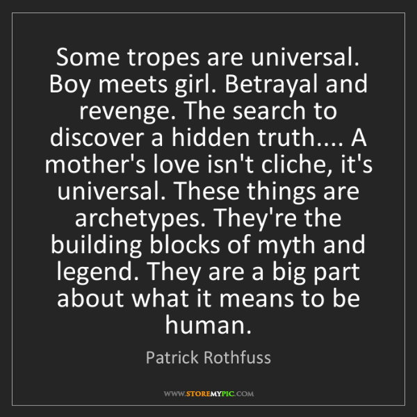 Patrick Rothfuss: Some tropes are universal. Boy meets girl. Betrayal and...