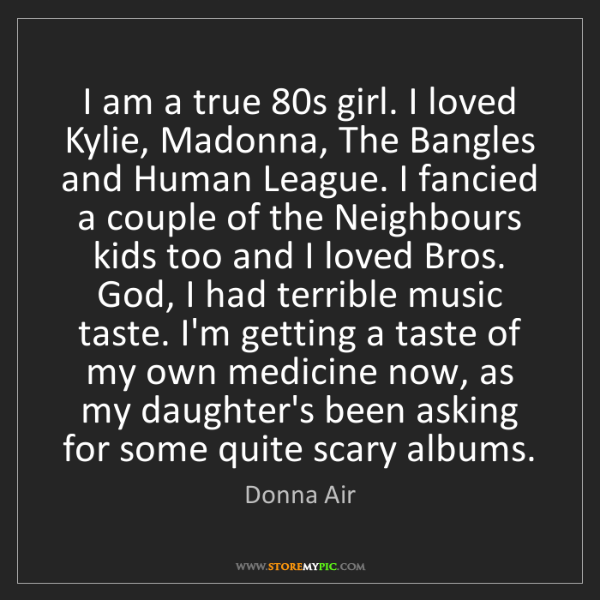Donna Air: I am a true 80s girl. I loved Kylie, Madonna, The Bangles...