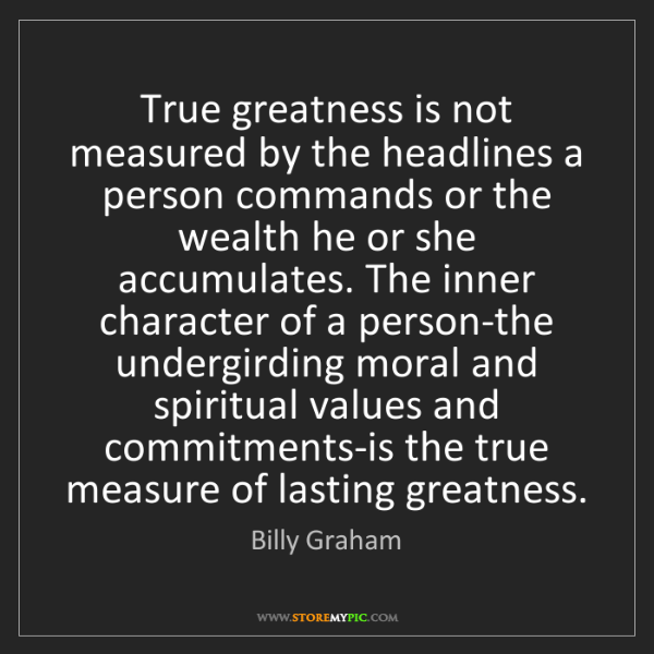 Billy Graham: True greatness is not measured by the headlines a person...