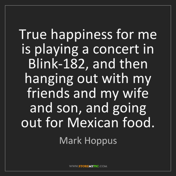 Mark Hoppus: True happiness for me is playing a concert in Blink-182,...