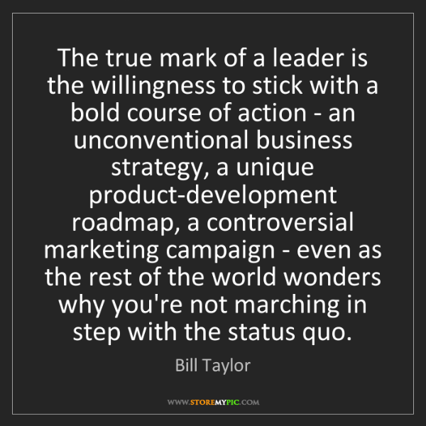 Bill Taylor: The true mark of a leader is the willingness to stick...
