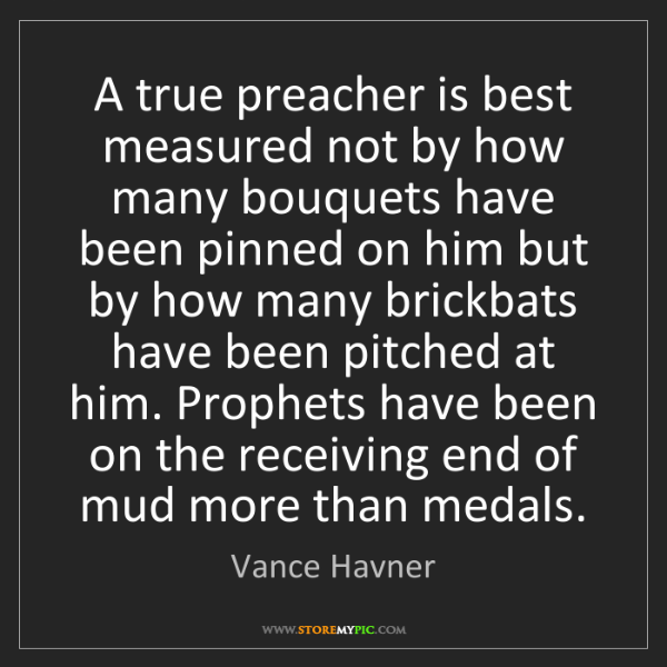 Vance Havner: A true preacher is best measured not by how many bouquets...
