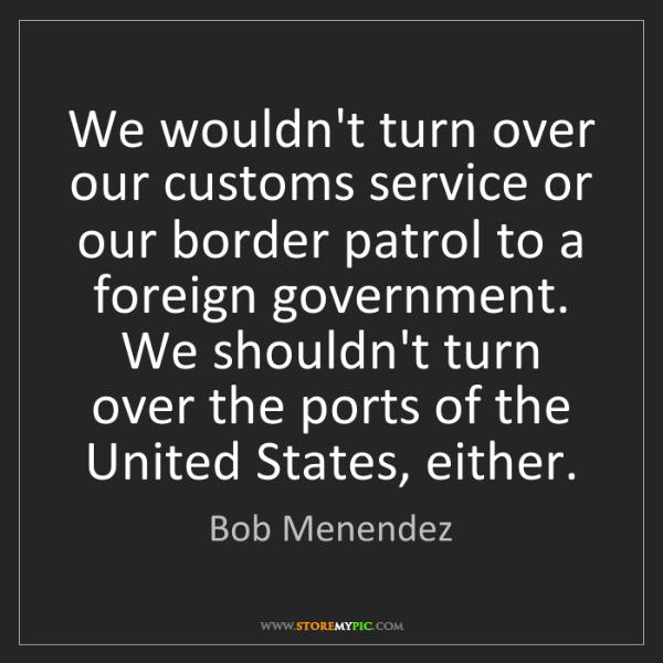 Bob Menendez: We wouldn't turn over our customs service or our border...