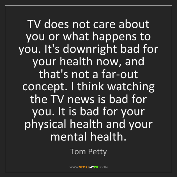 Tom Petty: TV does not care about you or what happens to you. It's...