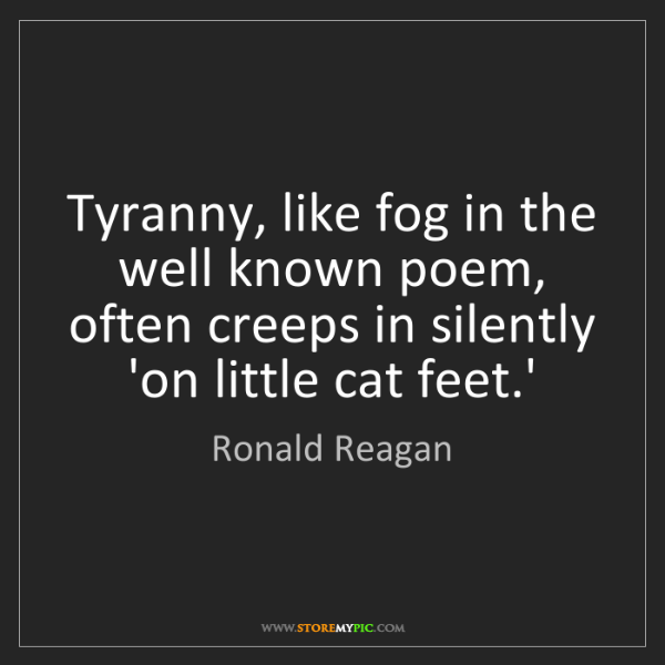 Ronald Reagan: Tyranny, like fog in the well known poem, often creeps...
