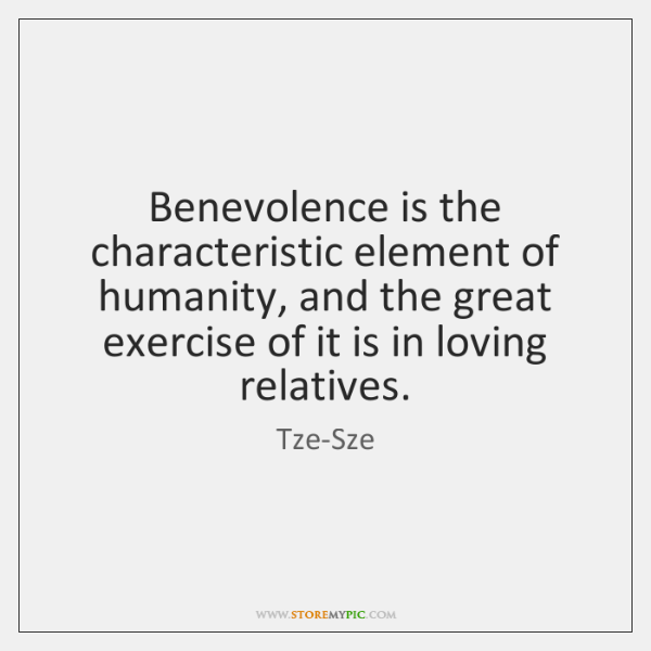 Benevolence is the characteristic element of humanity, and the great exercise of ...