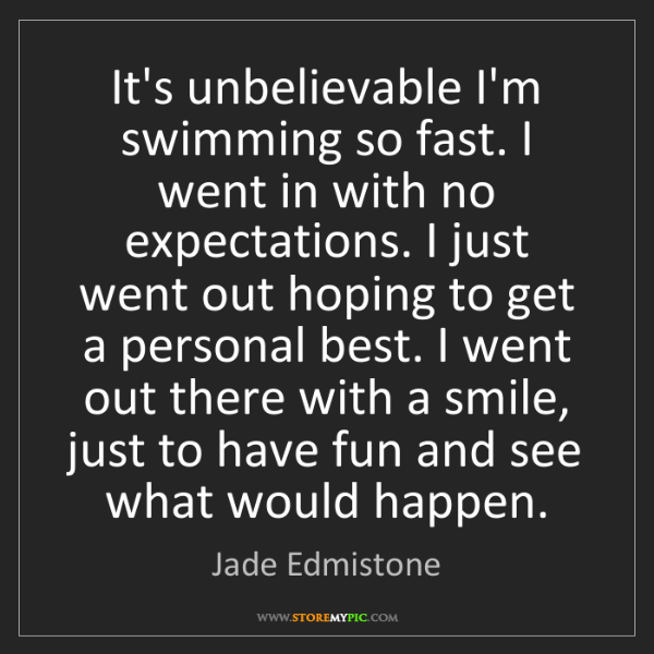Jade Edmistone: It's unbelievable I'm swimming so fast. I went in with...