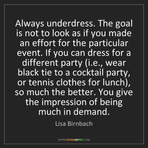 Lisa Birnbach: Always underdress. The goal is not to look as if you...