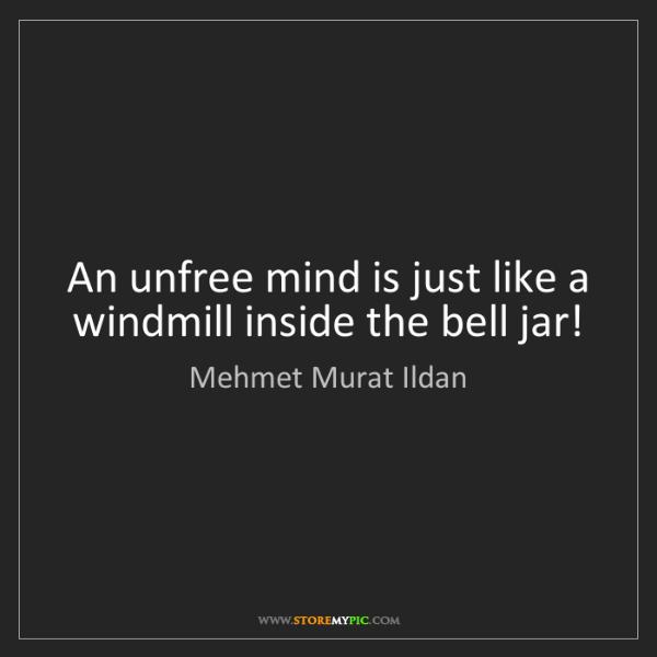 Mehmet Murat Ildan: An unfree mind is just like a windmill inside the bell...