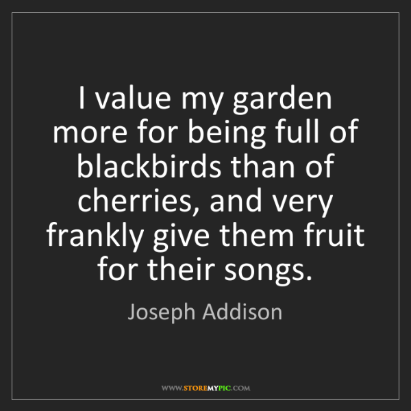 Joseph Addison: I value my garden more for being full of blackbirds than...