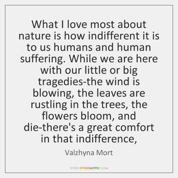 What I love most about nature is how indifferent it is to ...