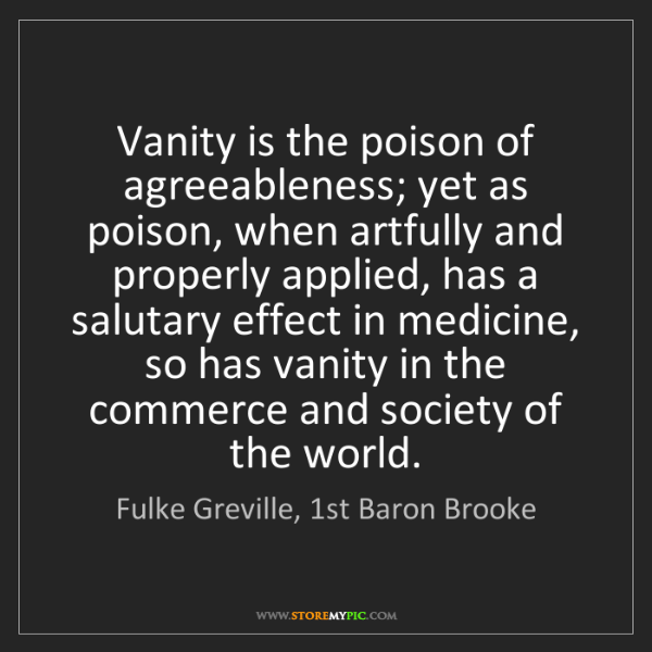 Fulke Greville, 1st Baron Brooke: Vanity is the poison of agreeableness; yet as poison,...