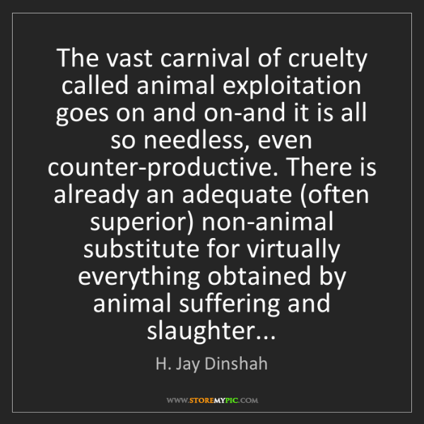 H. Jay Dinshah: The vast carnival of cruelty called animal exploitation...