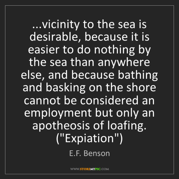 E.F. Benson: ...vicinity to the sea is desirable, because it is easier...