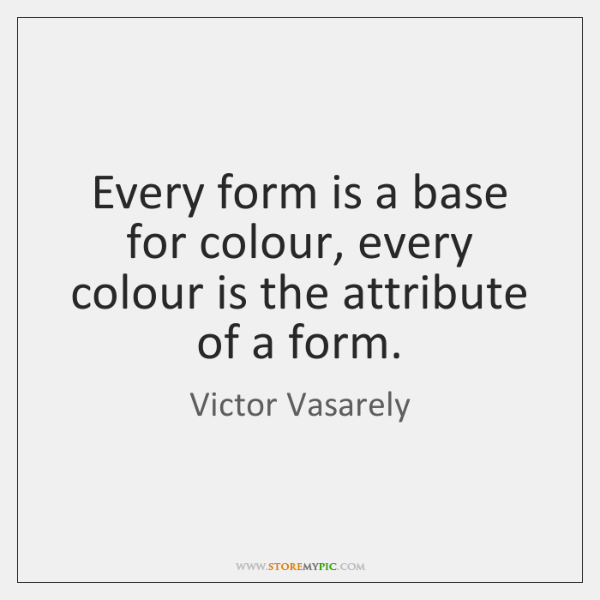 Every form is a base for colour, every colour is the attribute ...