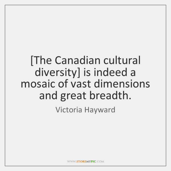 [The Canadian cultural diversity] is indeed a mosaic of vast dimensions and ...