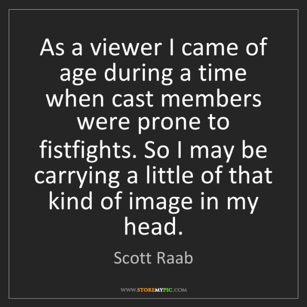 Scott Raab: As a viewer I came of age during a time when cast members...