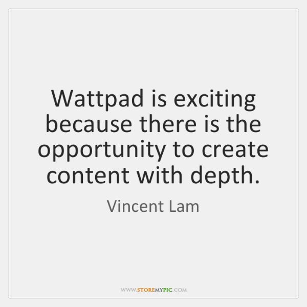 Wattpad is exciting because there is the opportunity to create content with ...