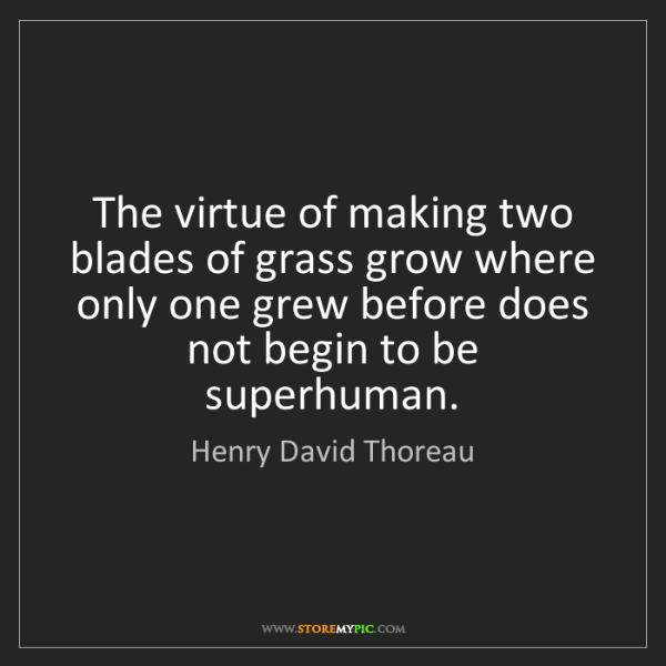 Henry David Thoreau: The virtue of making two blades of grass grow where only...
