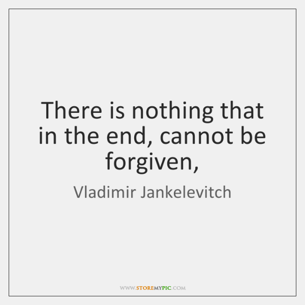 There is nothing that in the end, cannot be forgiven,