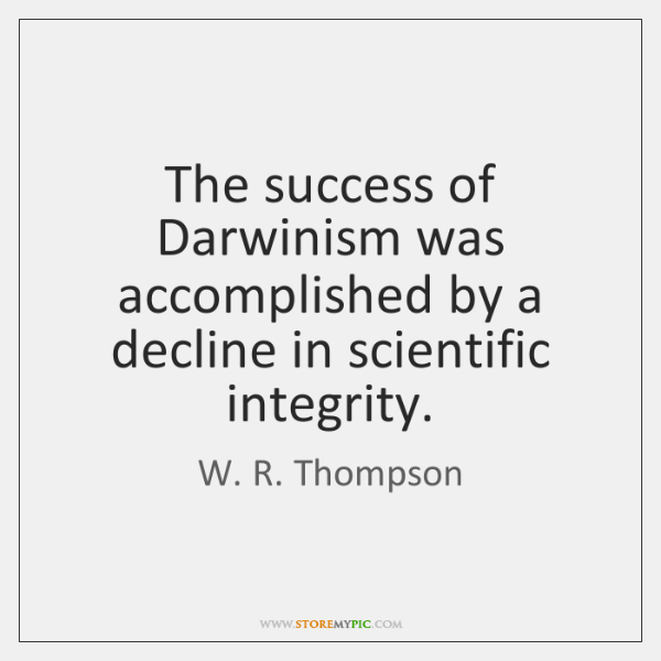 The success of Darwinism was accomplished by a decline in scientific integrity.