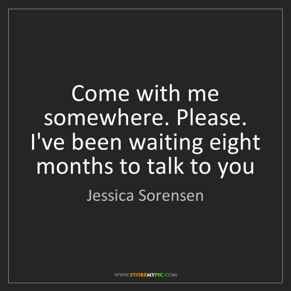Jessica Sorensen: Come With Me Somewhere. Please. I've