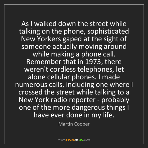 Martin Cooper: As I walked down the street while talking on the phone,...