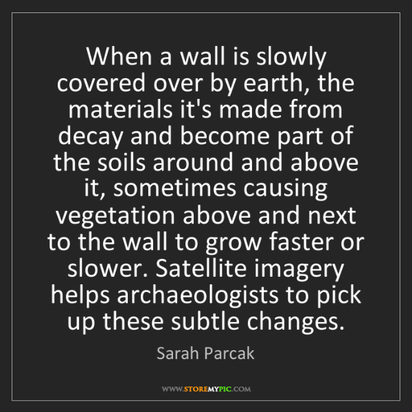 Sarah Parcak: When a wall is slowly covered over by earth, the materials...