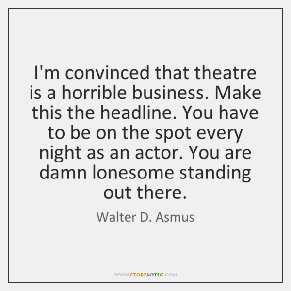 I'm convinced that theatre is a horrible business. Make this the headline. ...