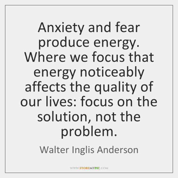Anxiety and fear produce energy. Where we focus that energy noticeably affects ...