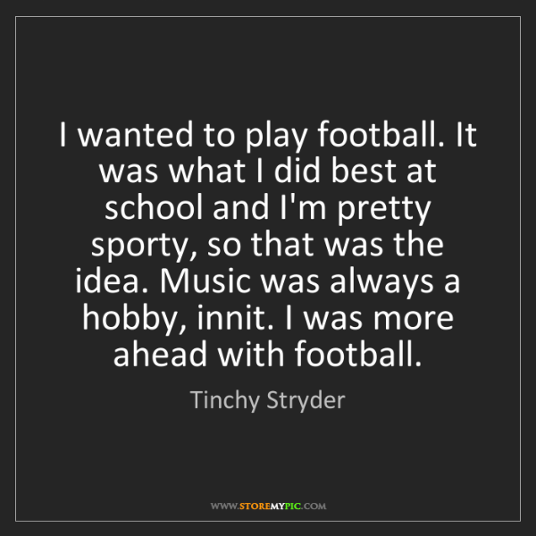 Tinchy Stryder: I wanted to play football. It was what I did best at...