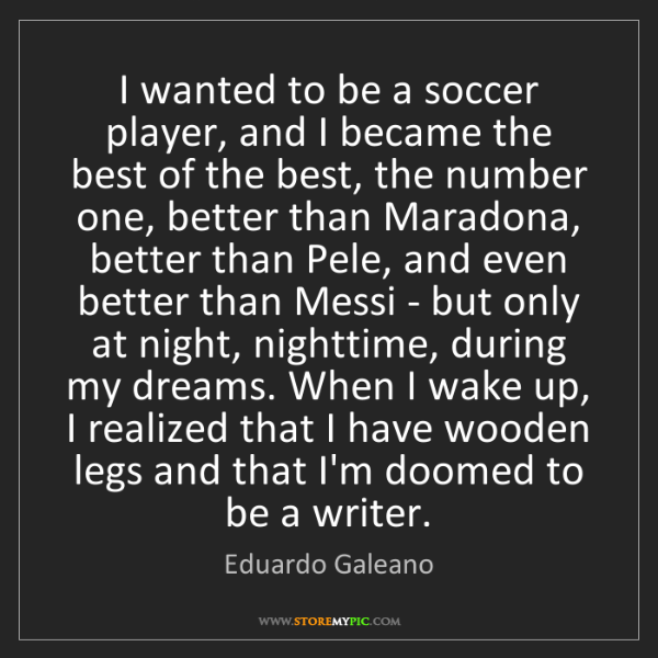 Eduardo Galeano: I wanted to be a soccer player, and I became the best...