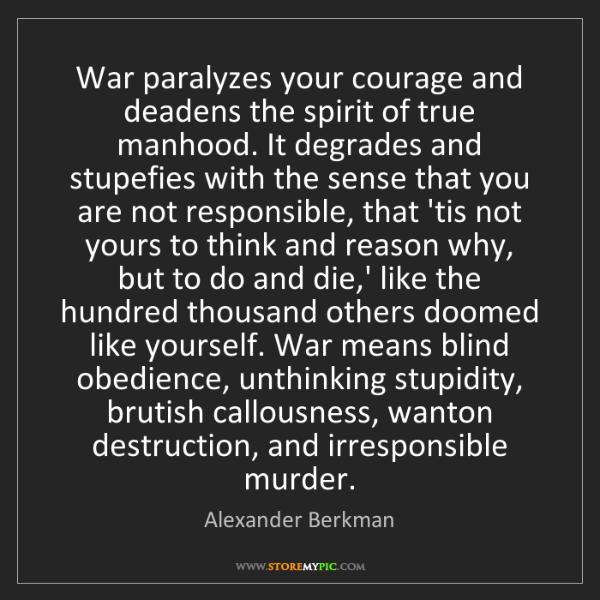 Alexander Berkman: War paralyzes your courage and deadens the spirit of...