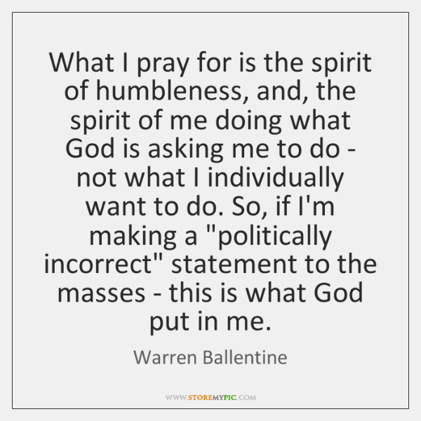 What I pray for is the spirit of humbleness, and, the spirit ...