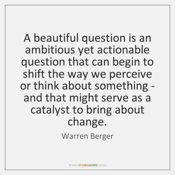 A beautiful question is an ambitious yet actionable question that can begin ...